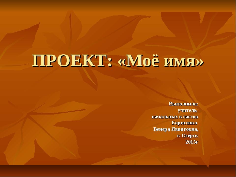 ПРОЕКТ: «Моё имя» Выполнила: учитель начальных классов Борисенко Венера Яввят...
