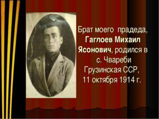 Брат моего прадеда, Гаглоев Михаил Ясонович, родился в с. Чвареби Грузинская