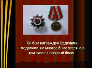 Он был награжден Орденами, медалями, но многое было утеряно в том числе и вое