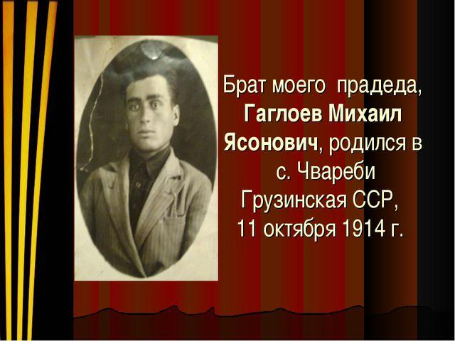 Брат моего прадеда, Гаглоев Михаил Ясонович, родился в с. Чвареби Грузинская...