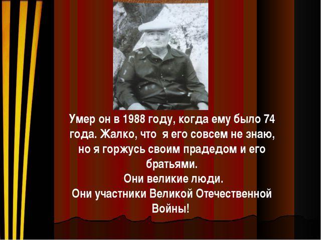 Умер он в 1988 году, когда ему было 74 года. Жалко, что я его совсем не знаю,...