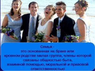 Семья - это основанная на браке или кровном родстве малая группа, члены котор