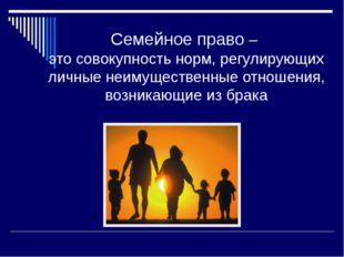 Семейное право – это совокупность норм, регулирующих личные неимущественные о