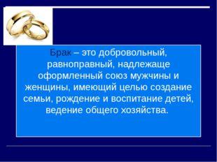 Брак – это добровольный, равноправный, надлежаще оформленный союз мужчины и ж