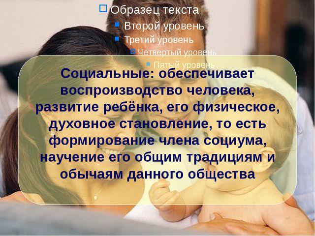 Социальные: обеспечивает воспроизводство человека, развитие ребёнка, его физи...
