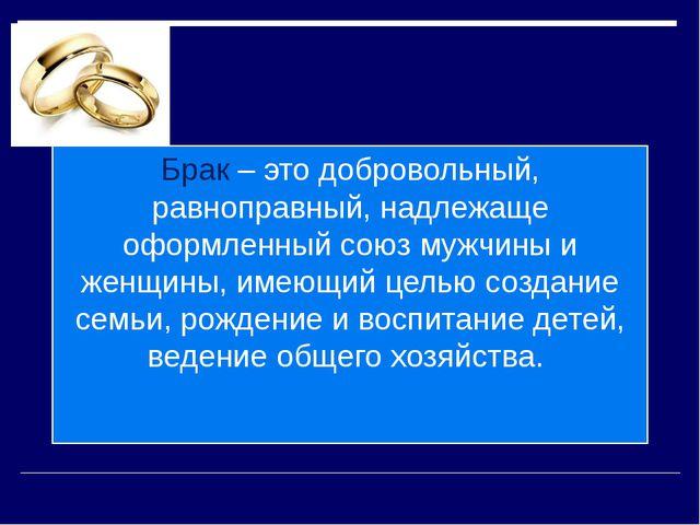 Брак – это добровольный, равноправный, надлежаще оформленный союз мужчины и ж...