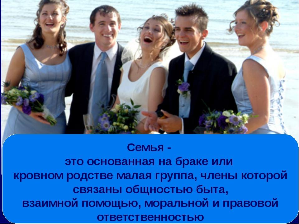 Семья - это основанная на браке или кровном родстве малая группа, члены котор...