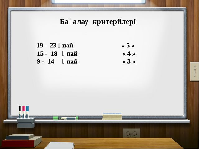 Бағалау критерйлері 19 – 23 ұпай « 5 » 15 - 18 ұпай « 4 » 9 - 14 ұпай « 3 »