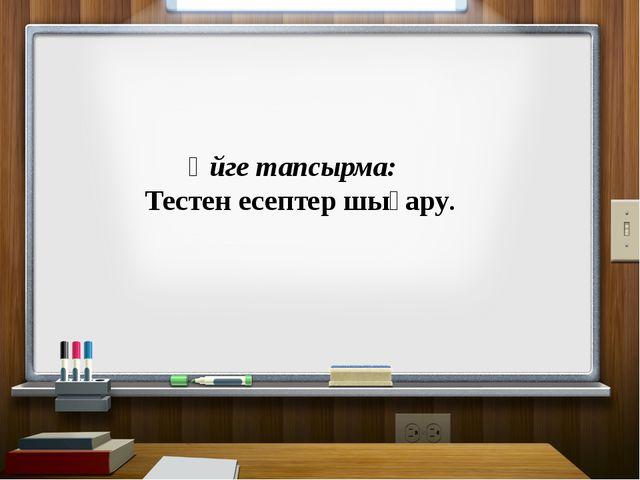 Үйге тапсырма: Тестен есептер шығару.