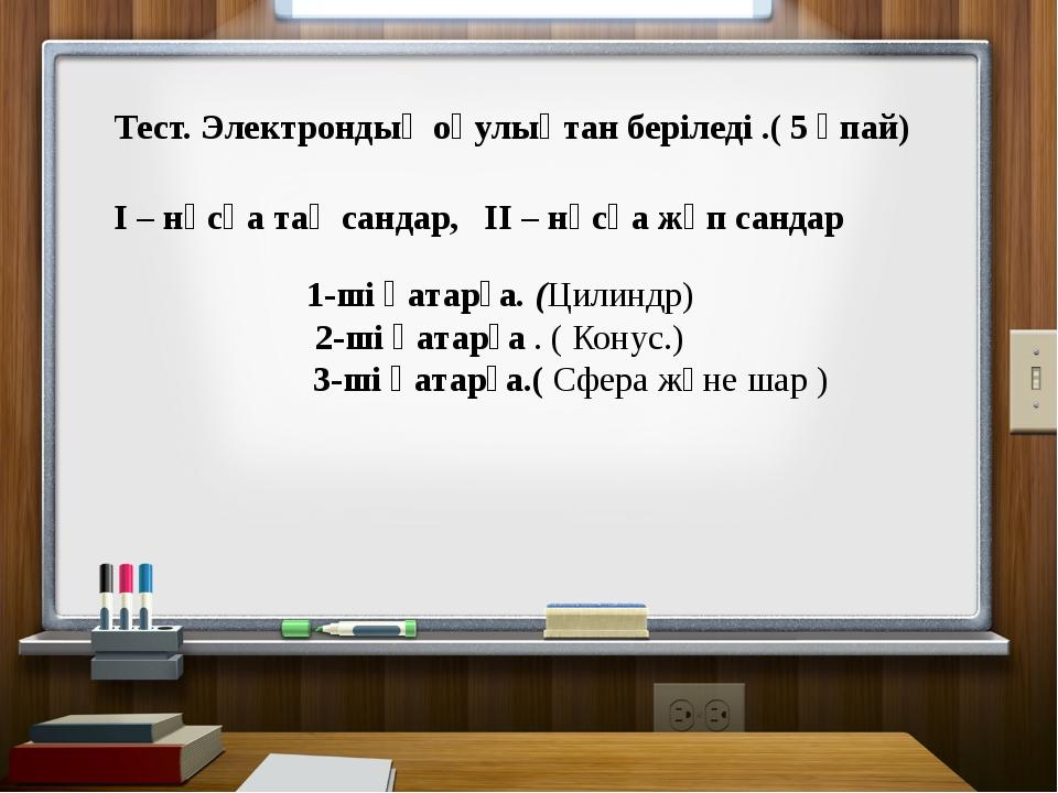 Тест. Электрондық оқулықтан беріледі .( 5 ұпай) І – нұсқа тақ сандар, ІІ – нұ...