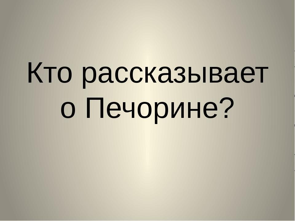 Кто рассказывает о Печорине?