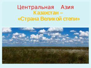 Центральная Азия Казахстан – «Страна Великой степи»