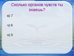 Сколько органов чувств ты знаешь? в) 7 ч) 6 о) 5