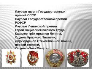 Лауреат шести Государственных премий СССР Лауреат Государственной премии РСФС