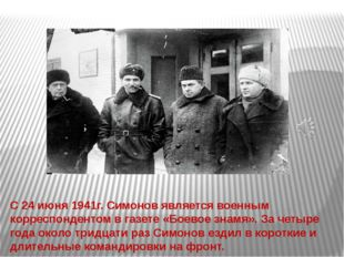 С 24 июня 1941г. Симонов является военным корреспондентом в газете «Боевое зн