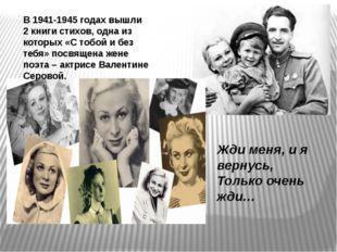 В 1941-1945 годах вышли 2 книги стихов, одна из которых «С тобой и без тебя»