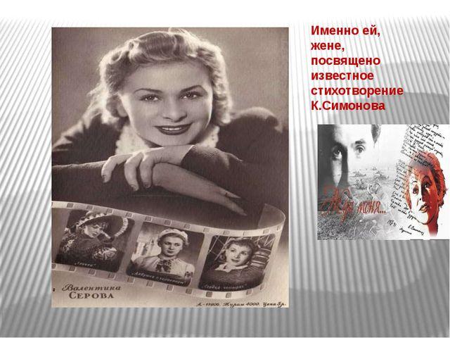 Именно ей, жене, посвящено известное стихотворение К.Симонова Бабичева Л.М.,...