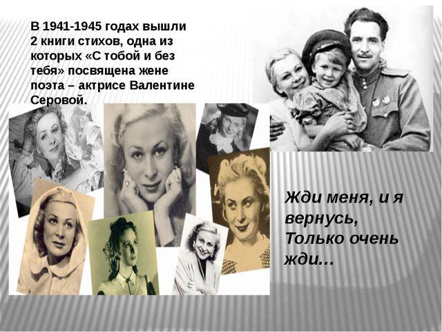 В 1941-1945 годах вышли 2 книги стихов, одна из которых «С тобой и без тебя»...