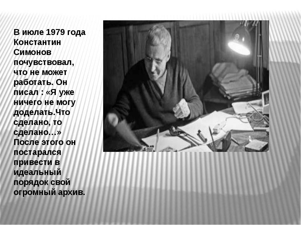 В июле 1979 года Константин Симонов почувствовал, что не может работать. Он п...