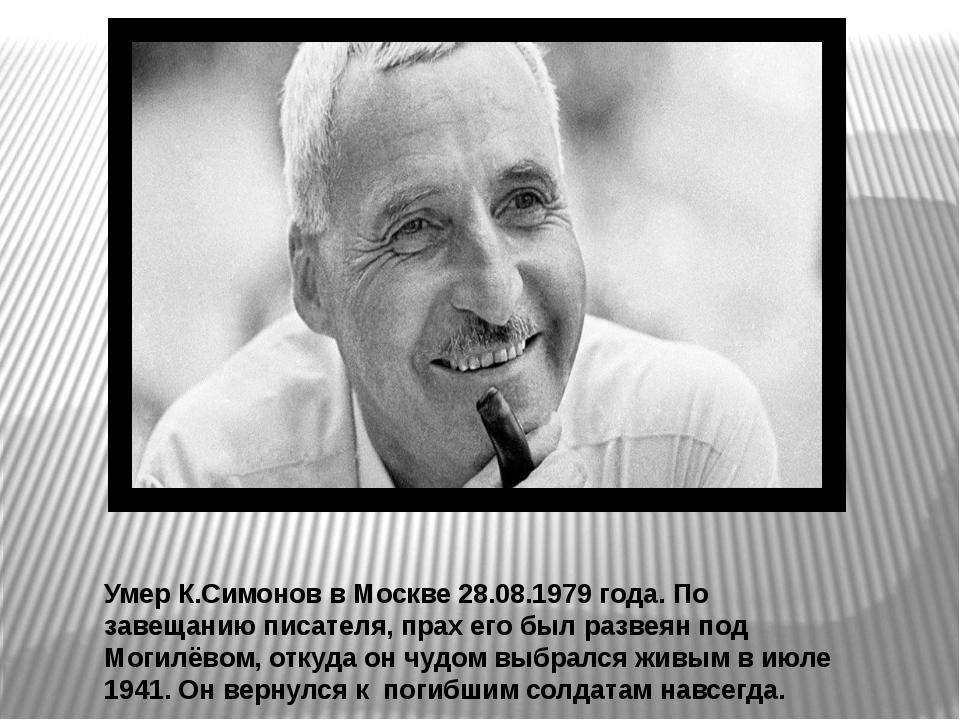 Умер К.Симонов в Москве 28.08.1979 года. По завещанию писателя, прах его был...