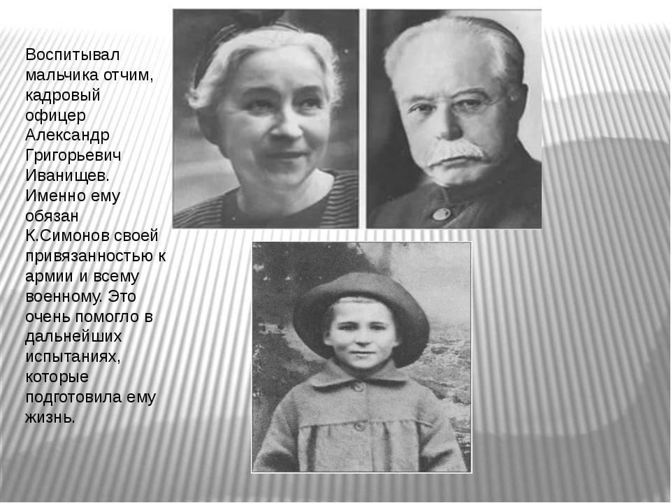 Воспитывал мальчика отчим, кадровый офицер Александр Григорьевич Иванищев. Им...