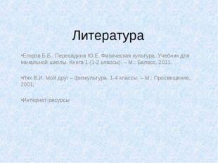 Литература Егоров Б.Б., Пересадина Ю.Е. Физическая культура. Учебник для нача