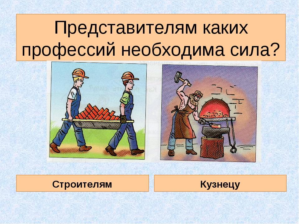 Представителям каких профессий необходима сила? Строителям Кузнецу