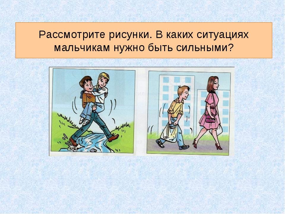 Рассмотрите рисунки. В каких ситуациях мальчикам нужно быть сильными?