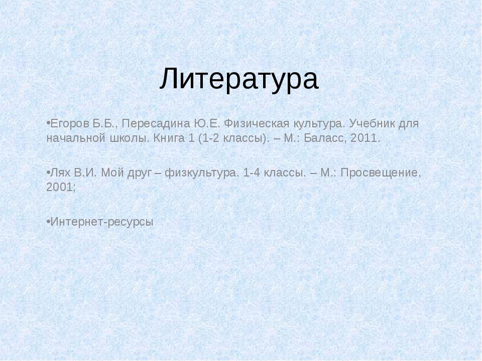 Литература Егоров Б.Б., Пересадина Ю.Е. Физическая культура. Учебник для нача...