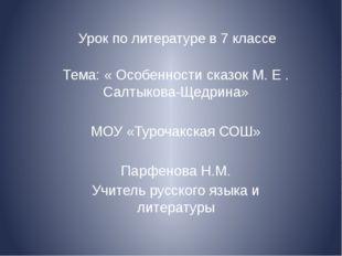 Урок по литературе в 7 классе Тема: « Особенности сказок М. Е . Салтыкова-Щед
