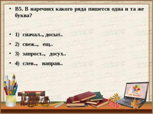 В5. В наречиях какого ряда пишется одна и та же буква? 1)сначал.., досыт.. 2