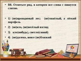 В8. Отметьте ряд, в котором все слова с пишутся слитно. 1)(не)проходимый лес