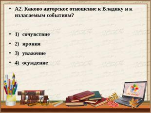 А2. Каково авторское отношение к Владику и к излагаемым событиям? 1)сочувств