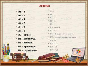 Ответы: А1 – 3 А2 – 2 А3 – 4 А4 – 2 А5 – 3 А6 – 1 А7 – лично В1 – кто-нибудь