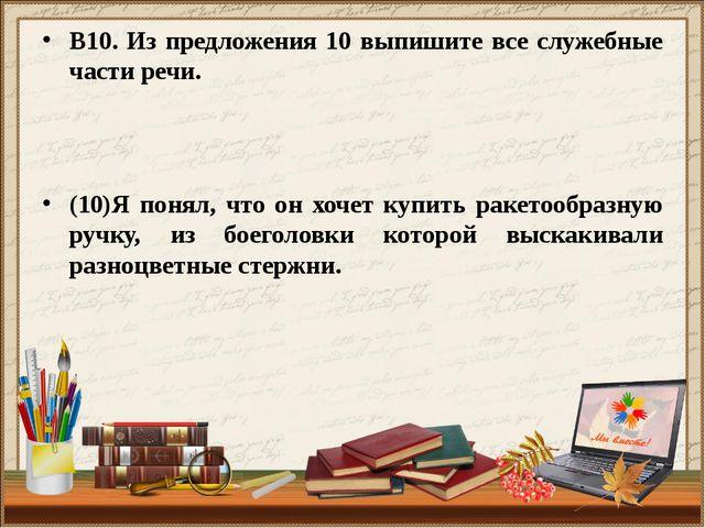 В10. Из предложения 10 выпишите все служебные части речи. (10)Я понял, что он...