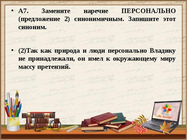 А7. Замените наречие ПЕРСОНАЛЬНО (предложение 2) синонимичным. Запишите этот...