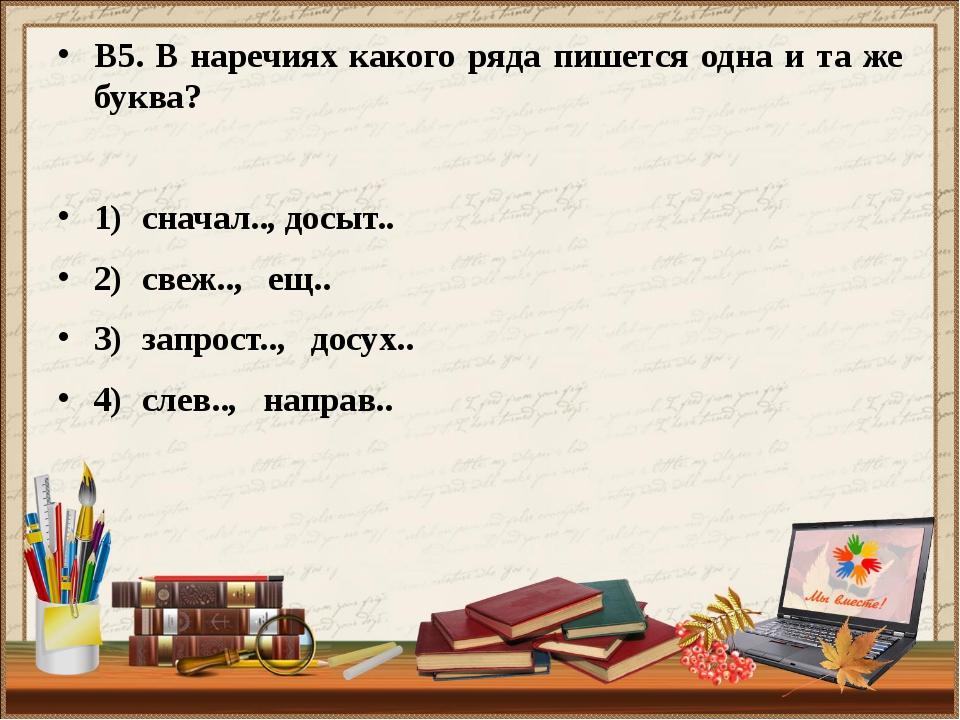 В5. В наречиях какого ряда пишется одна и та же буква? 1)сначал.., досыт.. 2...
