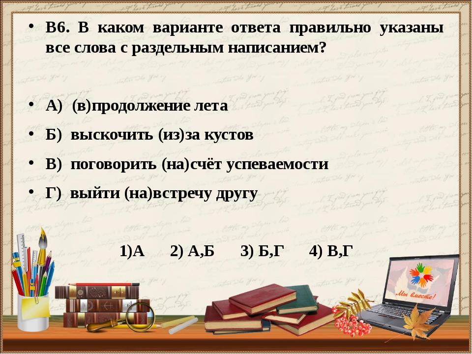 В6. В каком варианте ответа правильно указаны все слова с раздельным написани...