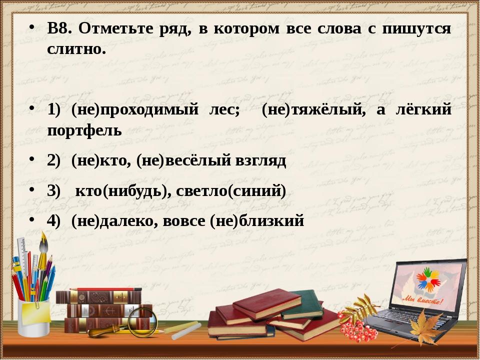 В8. Отметьте ряд, в котором все слова с пишутся слитно. 1)(не)проходимый лес...