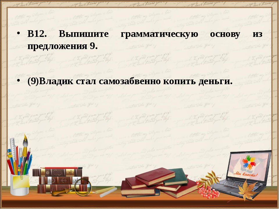 В12. Выпишите грамматическую основу из предложения 9. (9)Владик стал самозаб...
