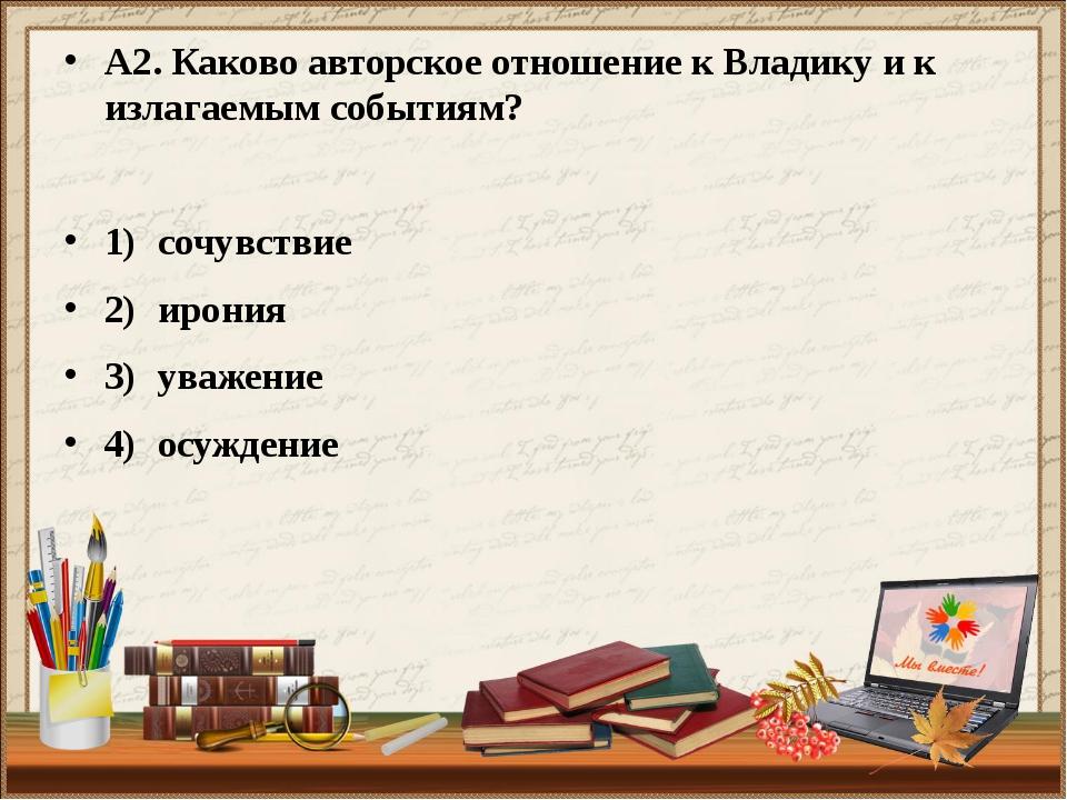 А2. Каково авторское отношение к Владику и к излагаемым событиям? 1)сочувств...