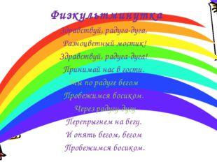 Физкультминутка Здравствуй, радуга-дуга, Разноцветный мостик! Здравствуй, рад