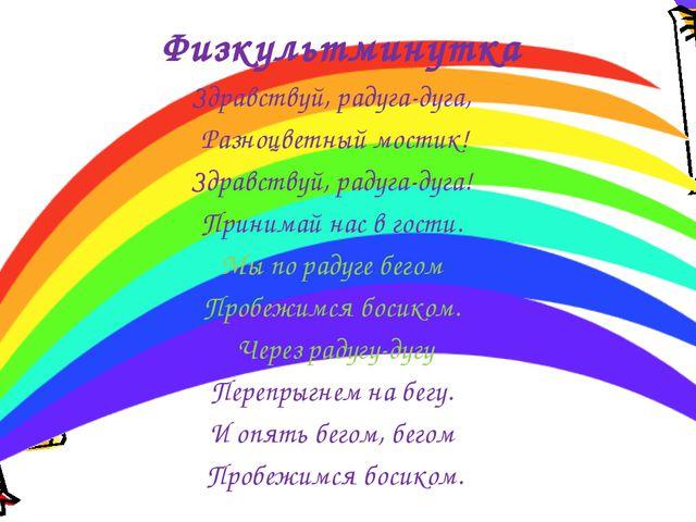 Физкультминутка Здравствуй, радуга-дуга, Разноцветный мостик! Здравствуй, рад...