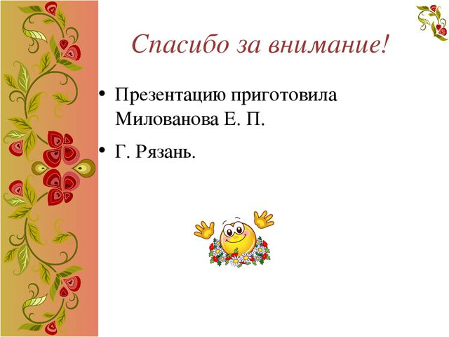 Спасибо за внимание! Презентацию приготовила Милованова Е. П. Г. Рязань.