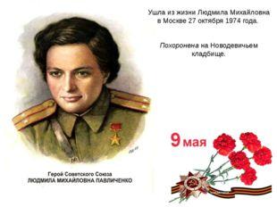 Ушла из жизни Людмила Михайловна в Москве 27 октября 1974 года. Похоронена на