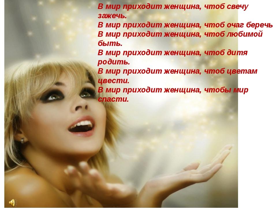 В мир приходит женщина, чтоб свечу зажечь. В мир приходит женщина, чтоб очаг...