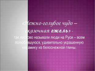 «Нежно-голубое чудо – сказочнаягжель» - так ласково называли людина Руси –