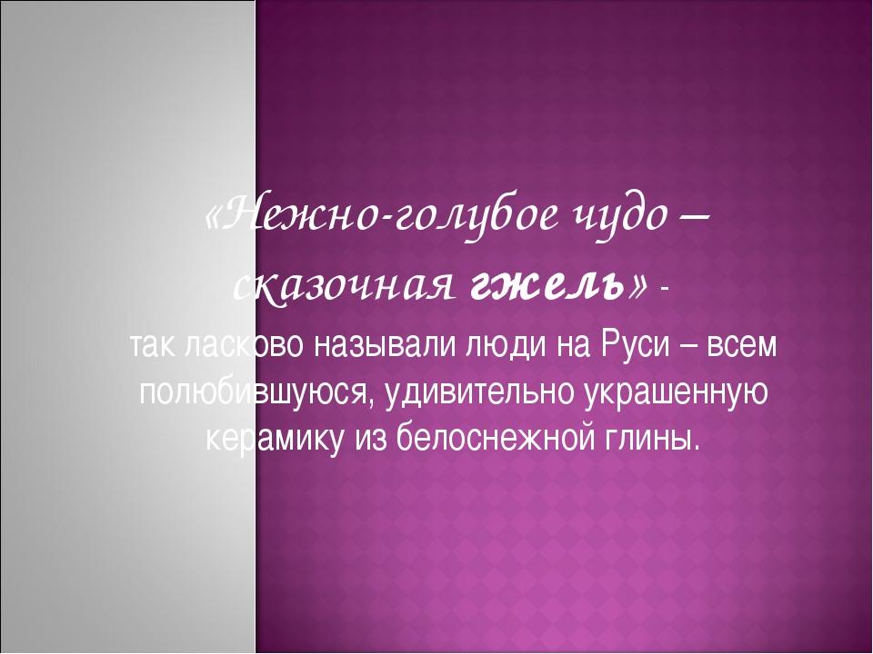 «Нежно-голубое чудо – сказочнаягжель» - так ласково называли людина Руси –...