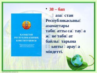 38 – бап Қазақстан Республикасының азаматтары табиғатты сақтауға және табиғат