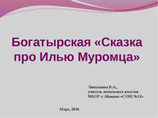 Богатырская «Сказка про Илью Муромца» Липаткина В.А., учитель начальных класс